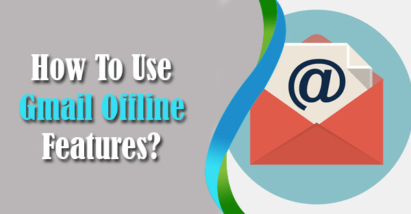 How To Use Gmail Offline Features